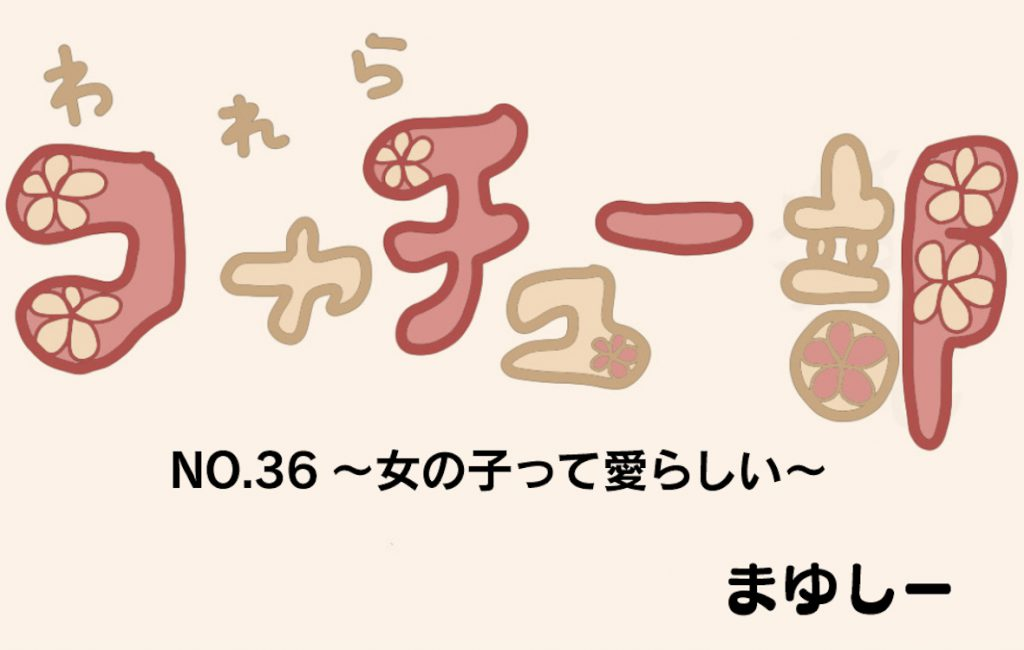 【アシスタント漫画】われらコヤチュー部 No.36 〜 『女の子って愛らしい』 〜